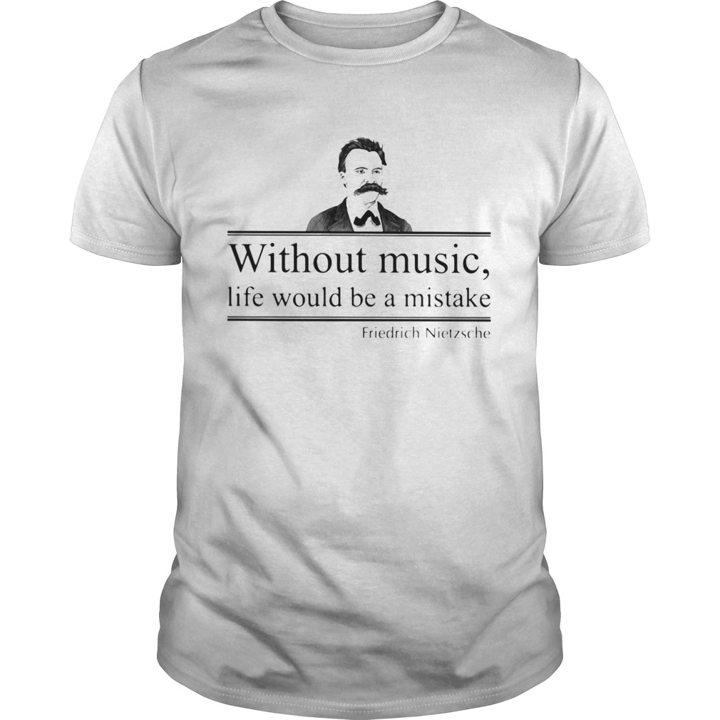 WITHOUT MUSIC LIFE WOULD BE A MISTAKE FRIEDRICH NIETZSCHE  Unisex