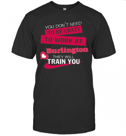 You Don'T Need To Be Crazy To Work At Burlington They Will Train You T-Shirt Classic Men's T-shirt