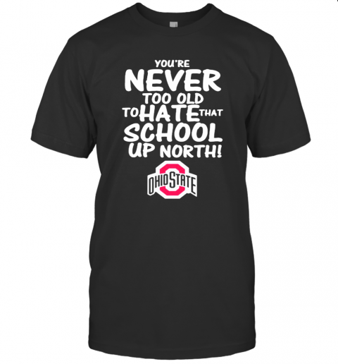 You'Re Never Too Old To Hate That School Up North Ohio State Buckeyes T-Shirt Classic Men's T-shirt