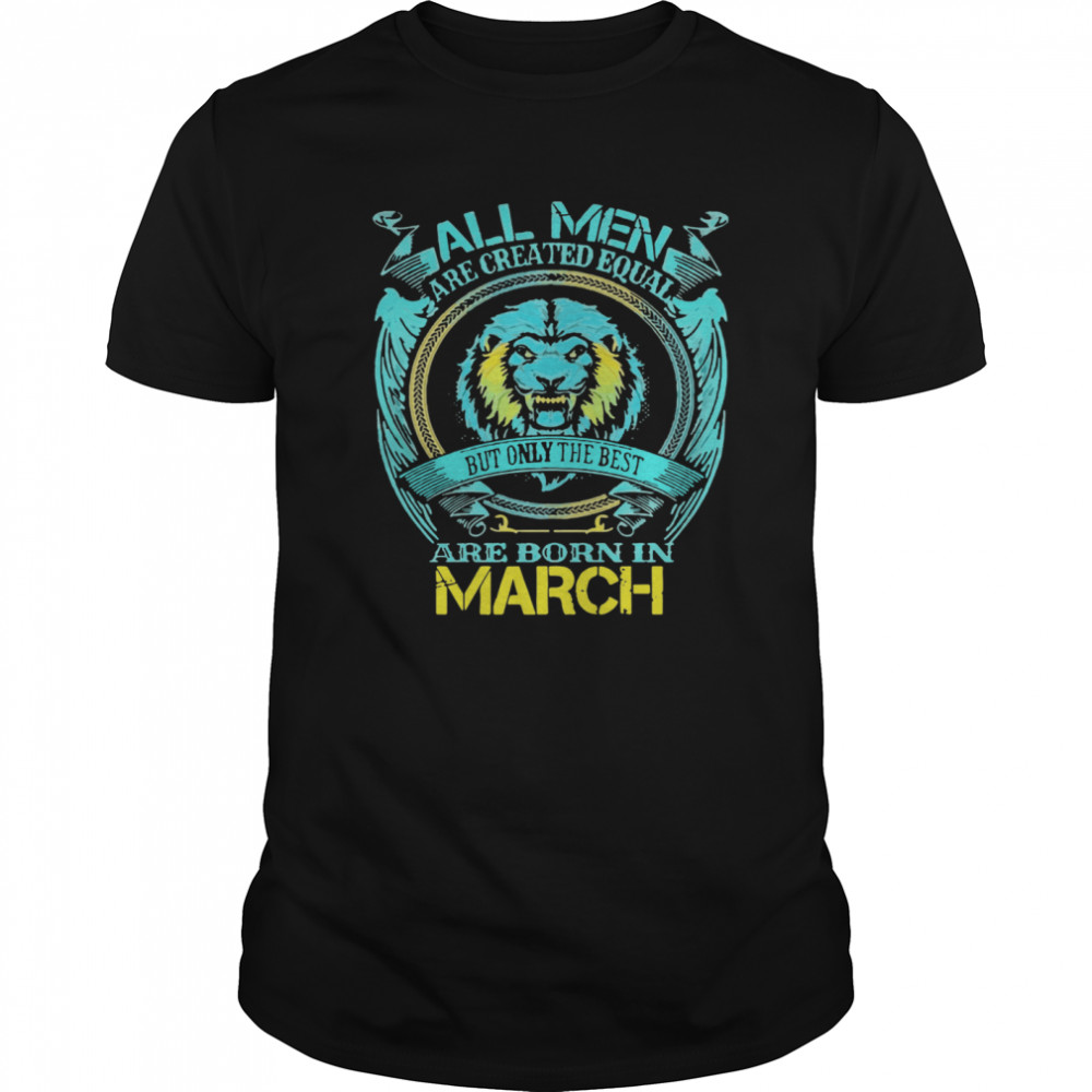 All Men Are Created Equal But Only The Best Are Born In March  Classic Men's T-shirt