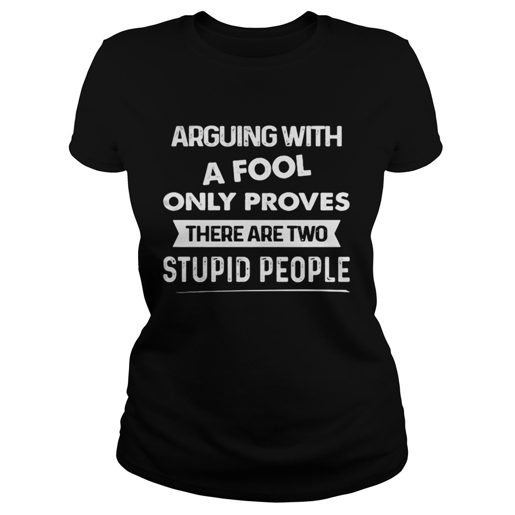 Arguing With A Fool Only Proves There Are Two Stupid People Shirt Classic Ladies