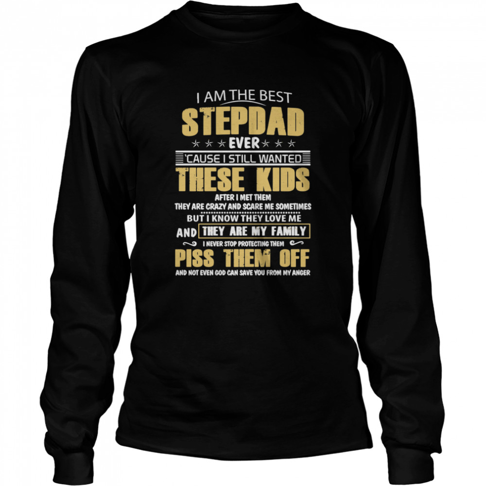 I Am The Best Stepdad Ever Cause I Still Wanted These Kids After I Met Them  Long Sleeved T-shirt