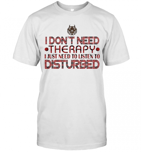 I Don'T Need Therapy I Just Need To Listen To Disturbed T-Shirt Classic Men's T-shirt