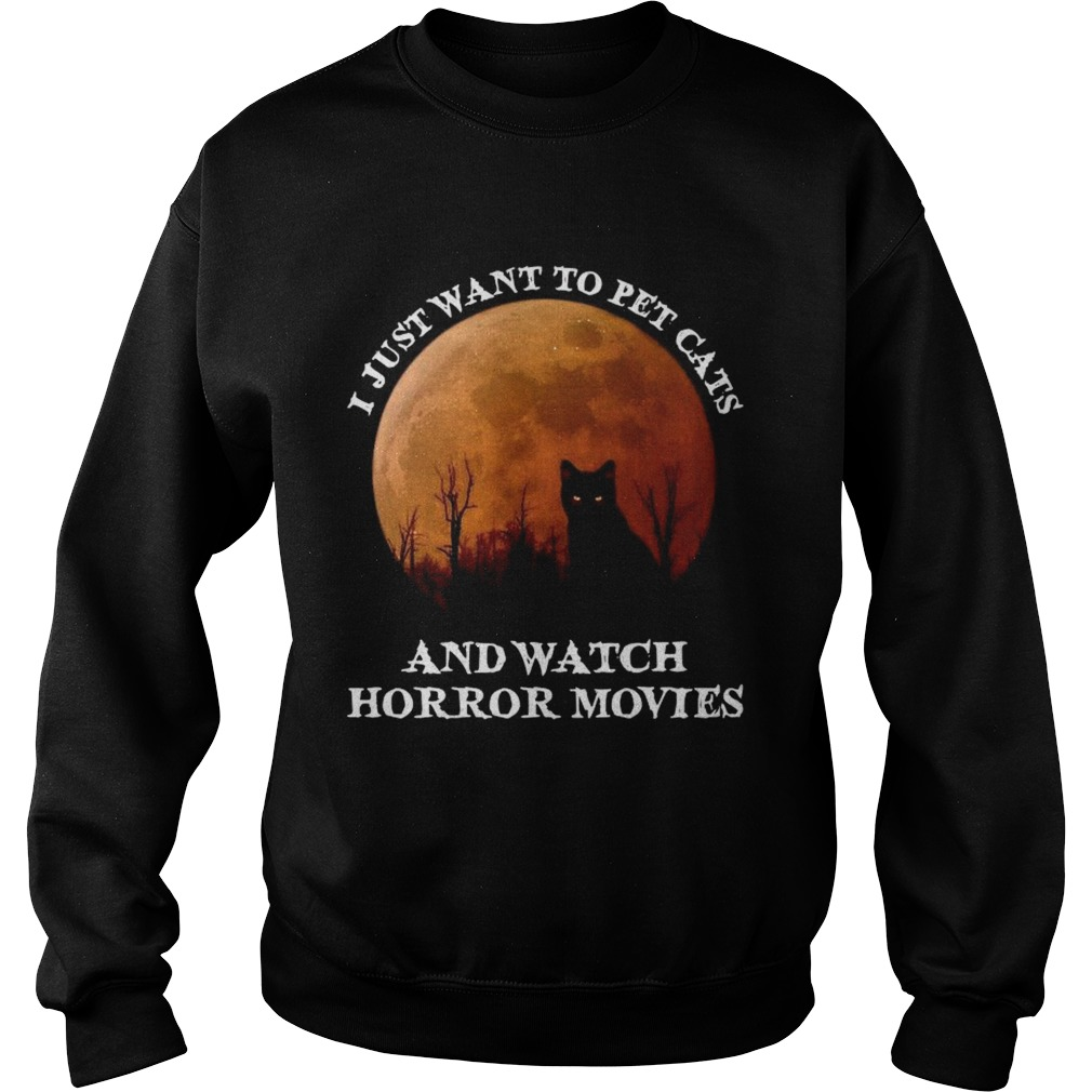I Just Want To Pet Cats And Watch Horror Movies  Sweatshirt