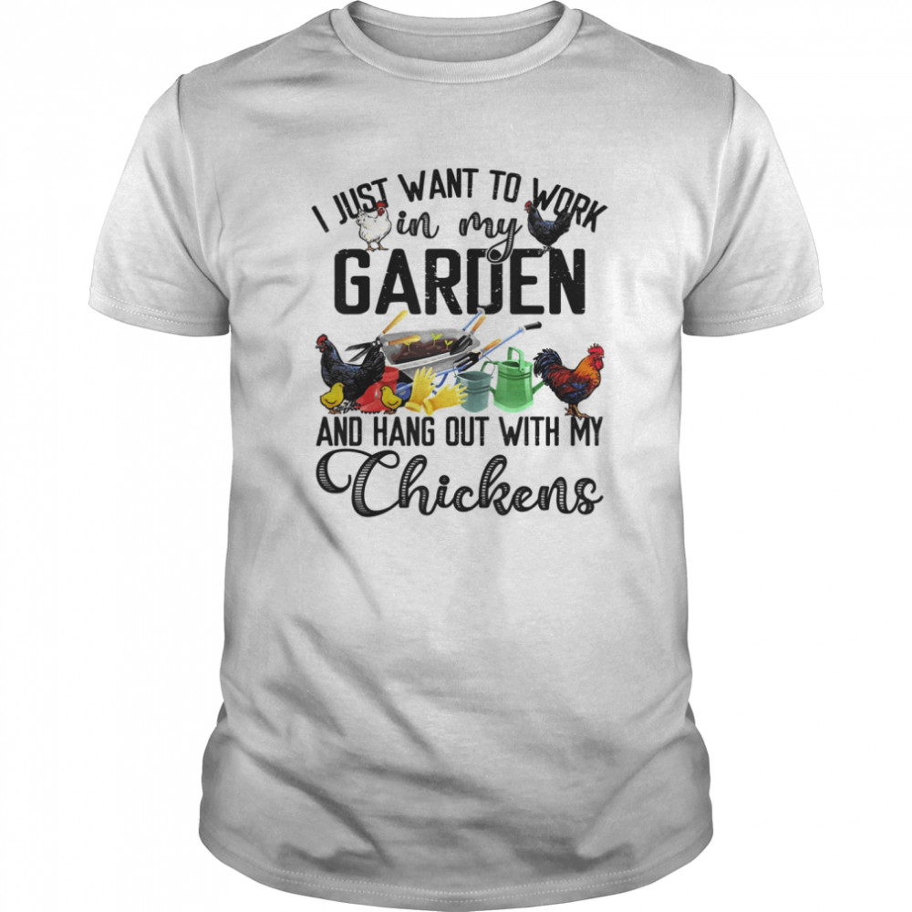 I Just Want To Work In My Garden & Hang Out With My Chickens  Classic Men's T-shirt