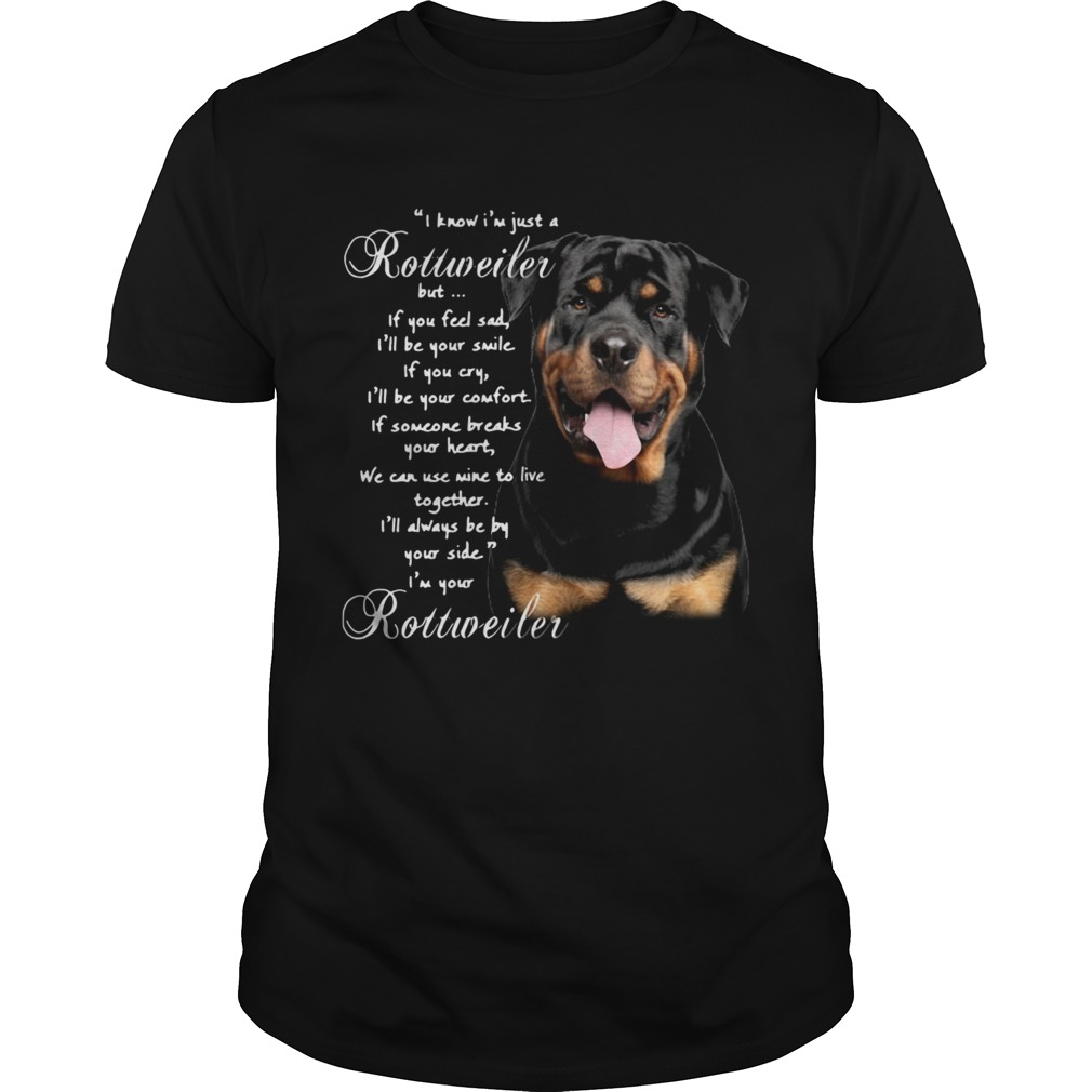 I Know Im Just A Rottweiler But If You Feel Sad Ill Be Your Smile If You Cry  Unisex