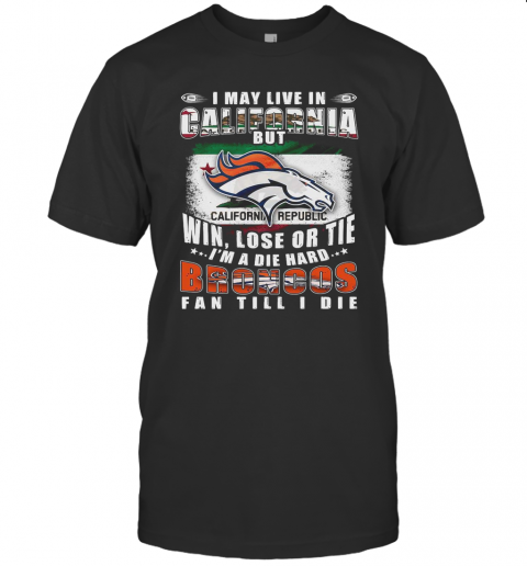 I May Live In California But Win Lose Or Tie I'M A Die Hard Broncos Fan Till I Die T-Shirt Classic Men's T-shirt