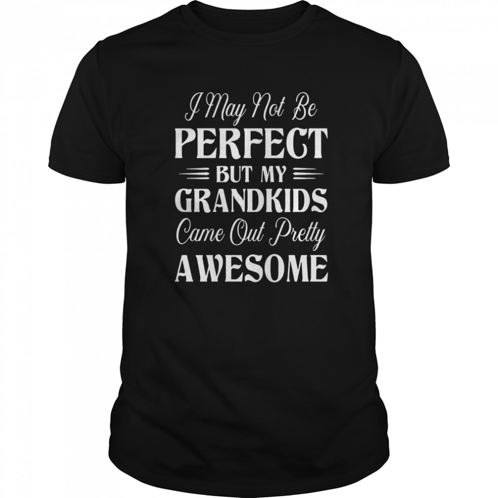 I May Not Be Perfect But My Grandkids Came Out Pretty Awesome  Classic Men's T-shirt