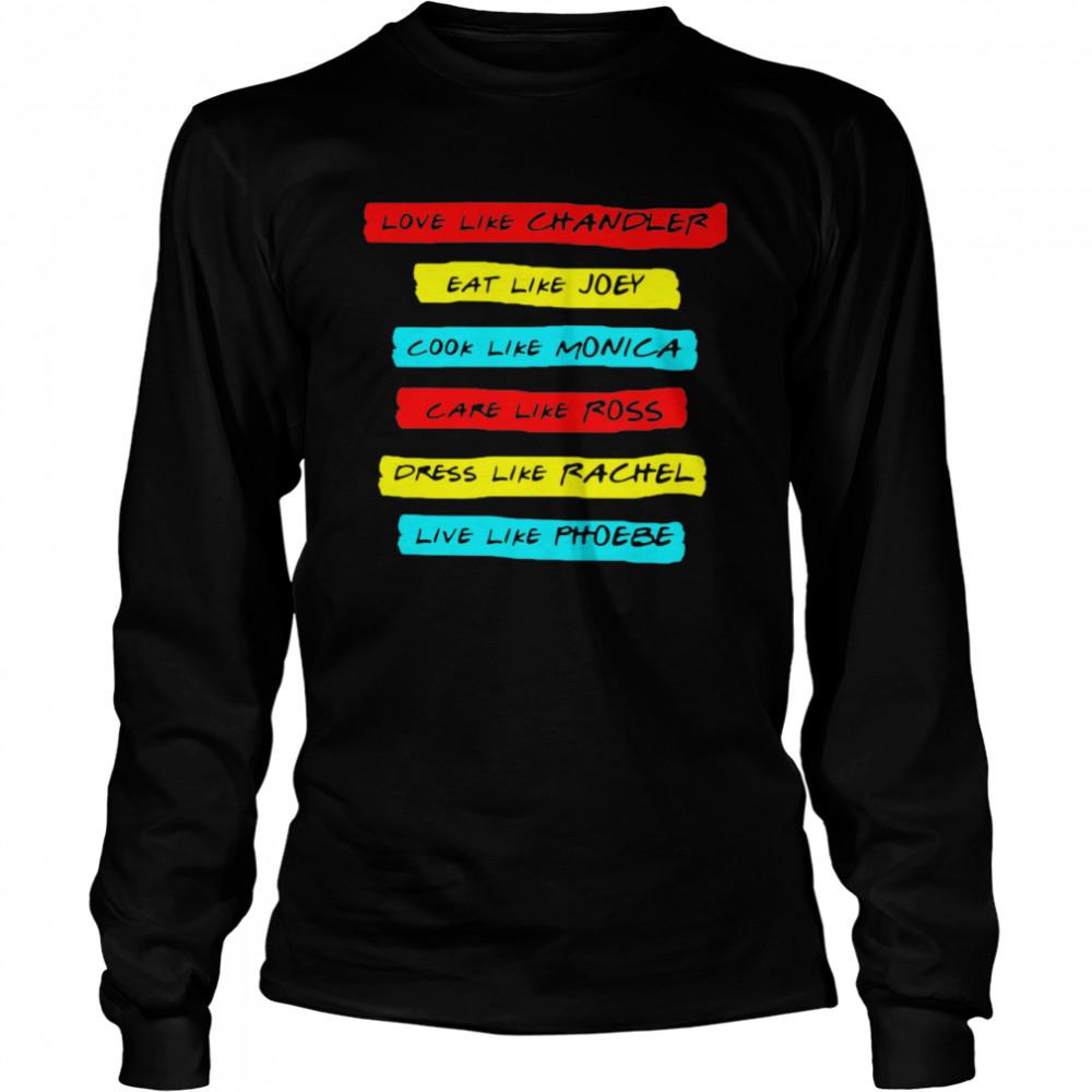 Love Like Chandler Eat Like Joey Cook Like Monica Care Like Ross Dress Like Rachel Live Phoebe  Long Sleeved T-shirt