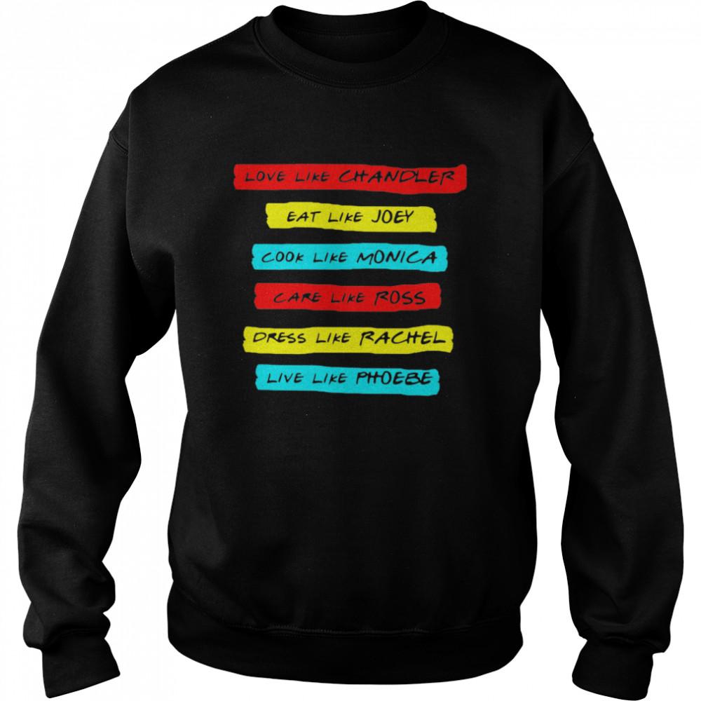 Love Like Chandler Eat Like Joey Cook Like Monica Care Like Ross Dress Like Rachel Live Phoebe  Unisex Sweatshirt