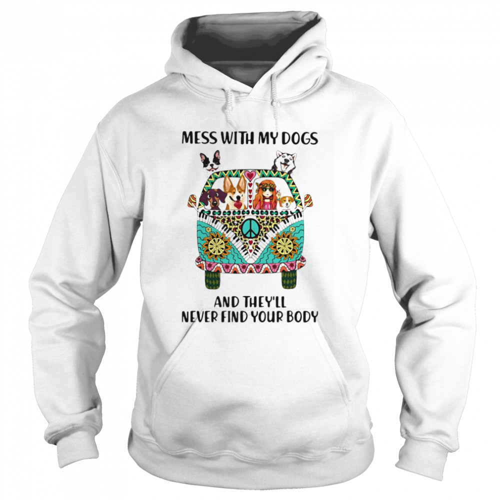 Mess With My Dogs And They'll Never Find Your Body Hippie Peace Car Girl And Dogs  Unisex Hoodie