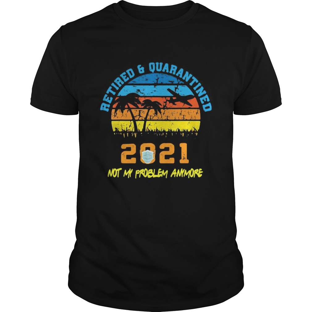 Retired 2021 Not My Problem Anymore Retirement Vintage  Unisex