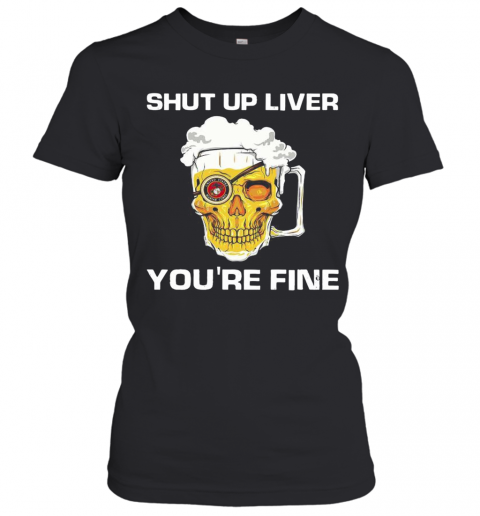 Skull Bear Shut Up Liver You'Re Fine T-Shirt Classic Women's T-shirt