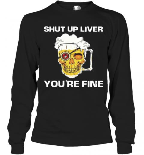 Skull Bear Shut Up Liver You'Re Fine T-Shirt Long Sleeved T-shirt