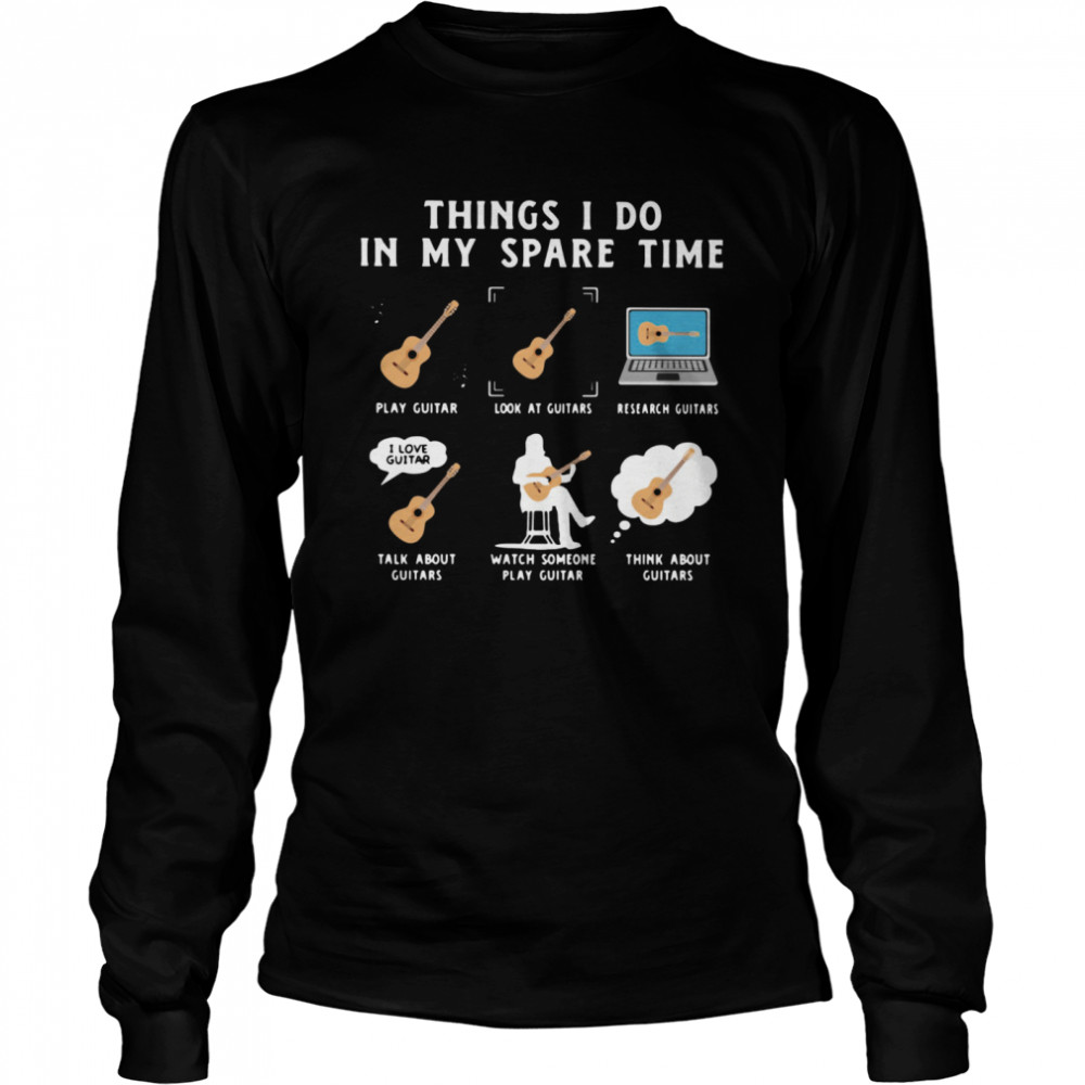 Things I Do In My Spare Time Play Guitar Look At Guitars Research Guitars  Long Sleeved T-shirt