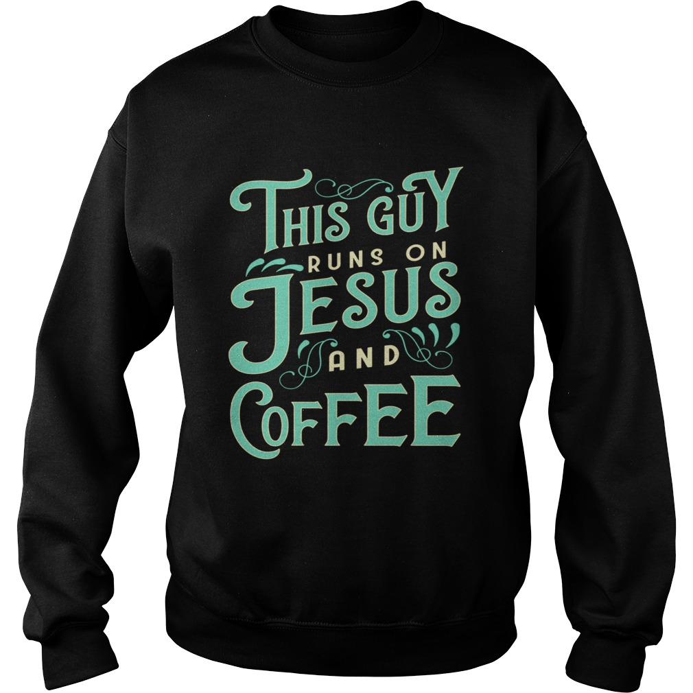 This Guy Runs On Jesus And Coffee  Sweatshirt