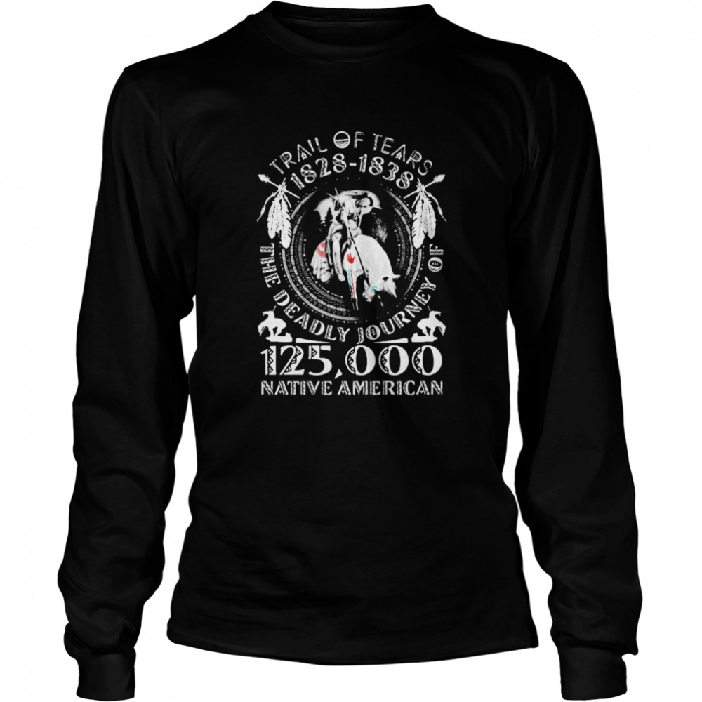 Trail Of Tears 1828 1838 The Deadly Journey Of 125000 Native American  Long Sleeved T-shirt