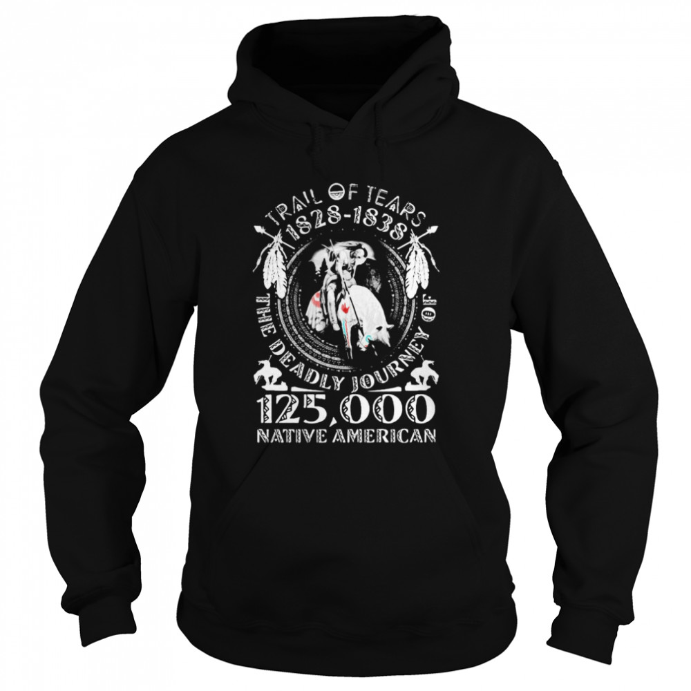 Trail Of Tears 1828 1838 The Deadly Journey Of 125000 Native American  Unisex Hoodie