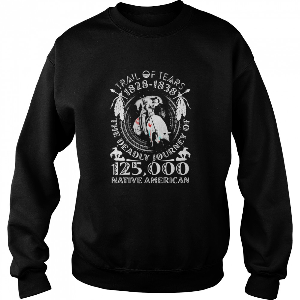 Trail Of Tears 1828 1838 The Deadly Journey Of 125000 Native American  Unisex Sweatshirt