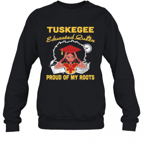 Tuskegee Educated Queen Proud Of My Roots S Tank Toptuskegee Educated Queen Proud Of My Roots T-Shirt Unisex Sweatshirt