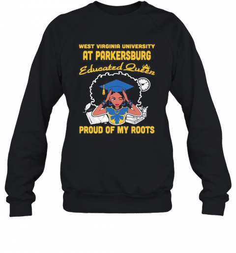 West Virginia University At Parkersburg Educated Queen Proud Of My Roots T-Shirt Unisex Sweatshirt