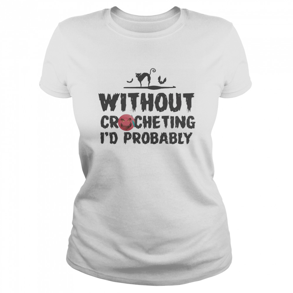 Without crocheting I'd probably hurt people  Classic Women's T-shirt