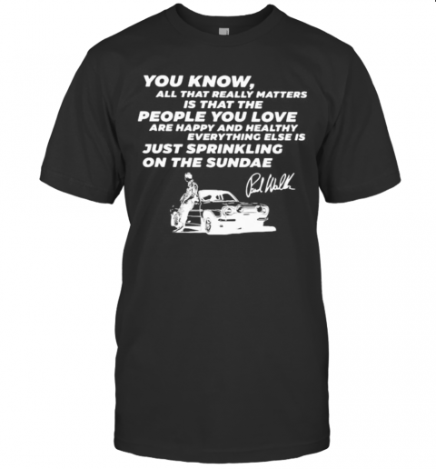 You Know All That Really Matters Is That The People You Love Paul Walker Signature T-Shirt Classic Men's T-shirt
