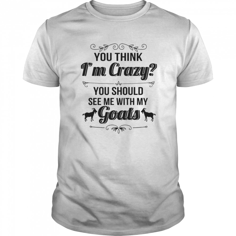 You Think I'm Crazy You Should See Me With My Goats  Classic Men's T-shirt