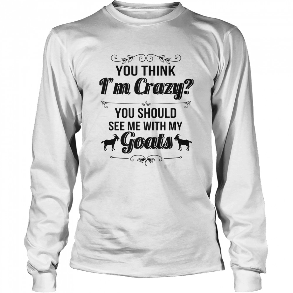 You Think I'm Crazy You Should See Me With My Goats  Long Sleeved T-shirt