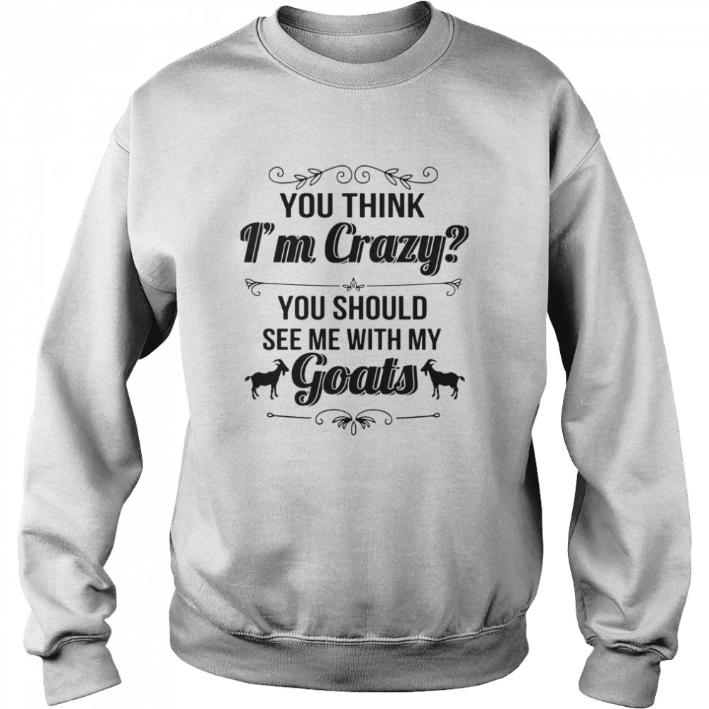 You Think I'm Crazy You Should See Me With My Goats  Unisex Sweatshirt