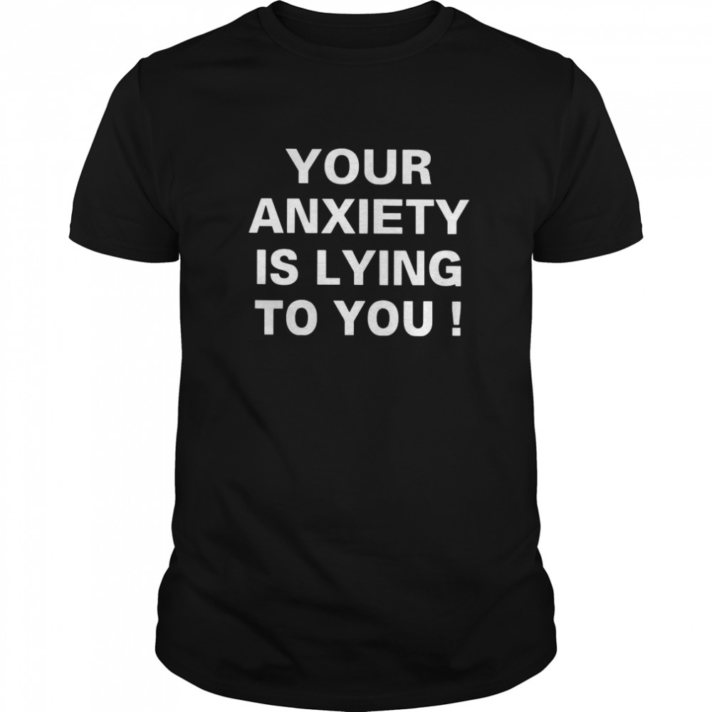 Your Anxiety Is Lying To You  Classic Men's T-shirt