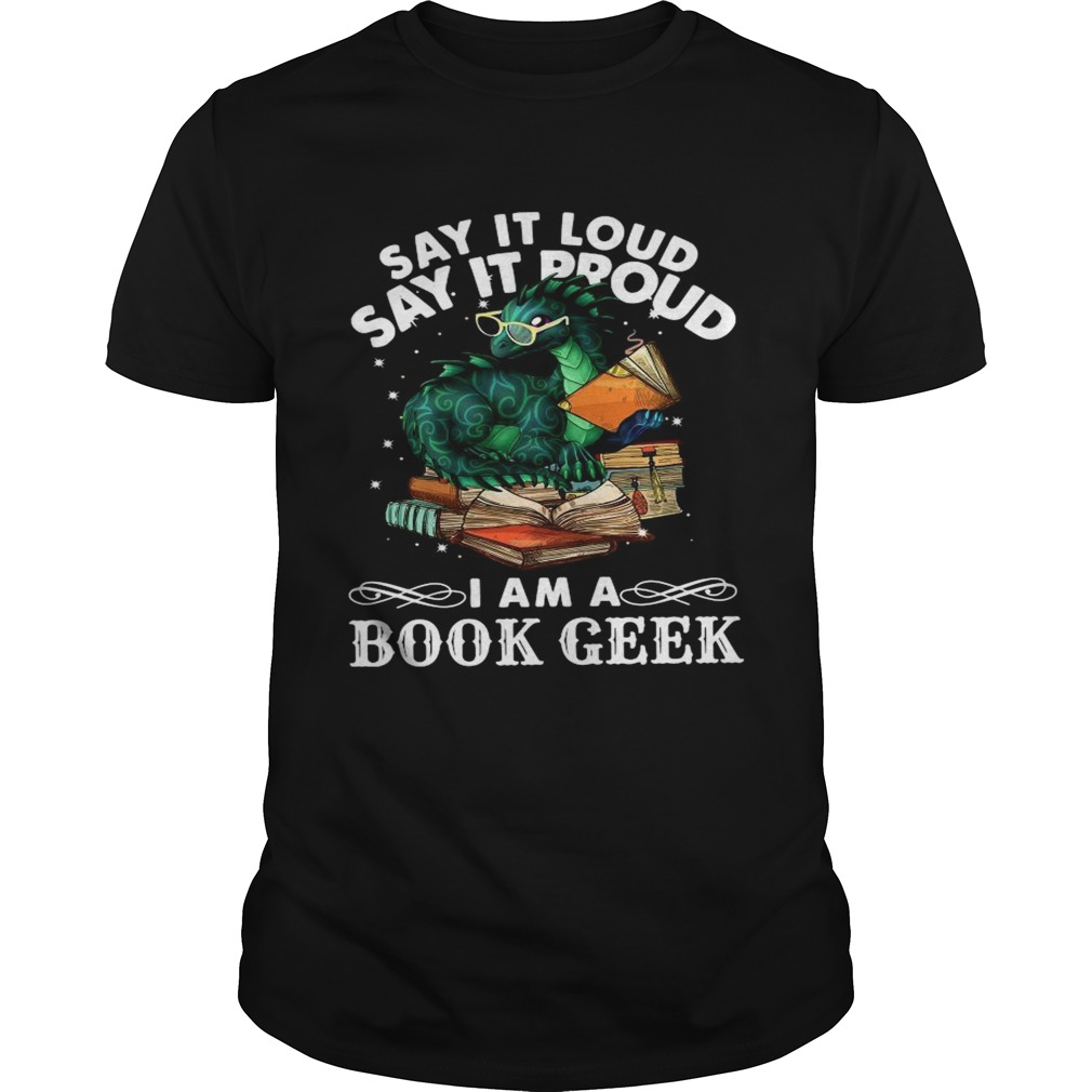 Dragon Say It Loud Say It Proud I Am A Book Geek  Unisex