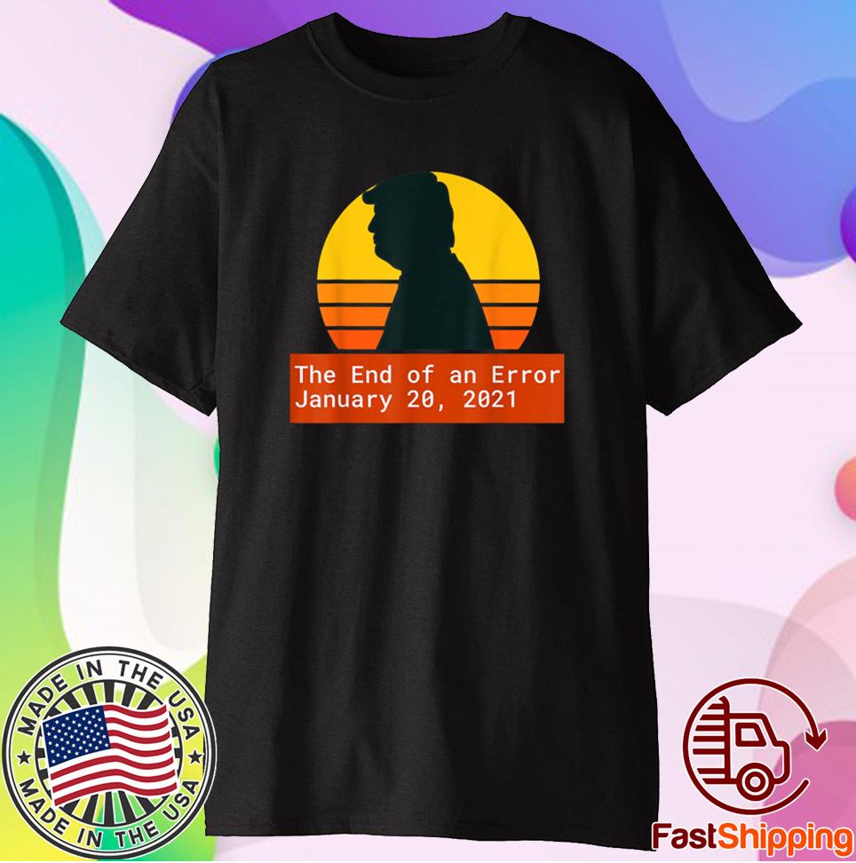 January 20 2021 The End of an Error Trump Biden Kamala Shirt