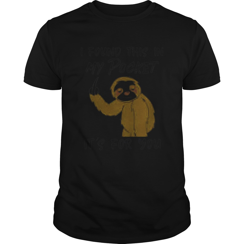 Sloth I Found This In My Pocket Its For You  Unisex