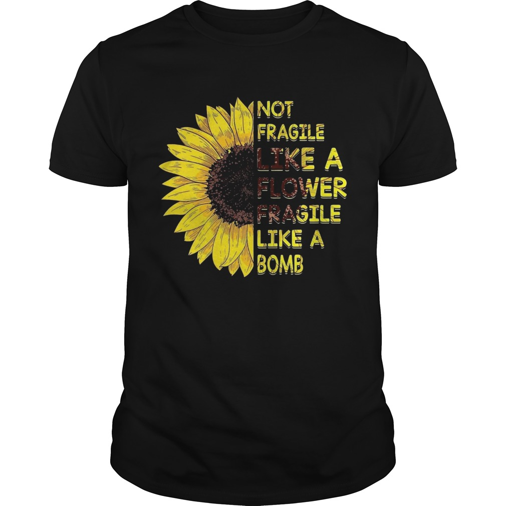 Sun Flower Not Fragile Like A Flower Fragile Like A Bomb  Unisex