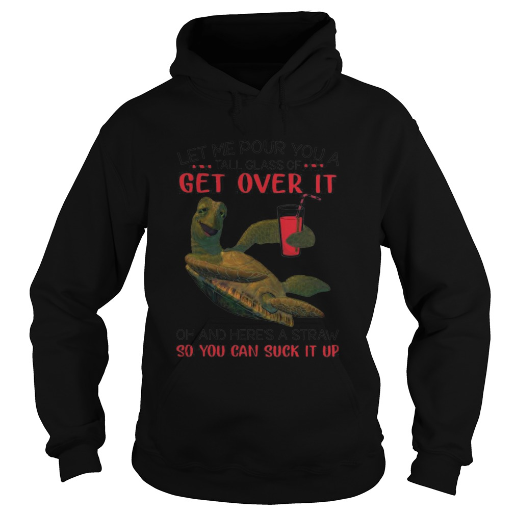 Turtle Let Me Pour You A Tall Glass Of Get Over It Oh And Heres A Straw So You Can Suck It Up shir Hoodie