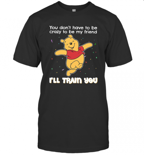 Winnie Pooh You Don'T Have To Be Crazy To Be My Friend I'Ll Train You T-Shirt Classic Men's T-shirt