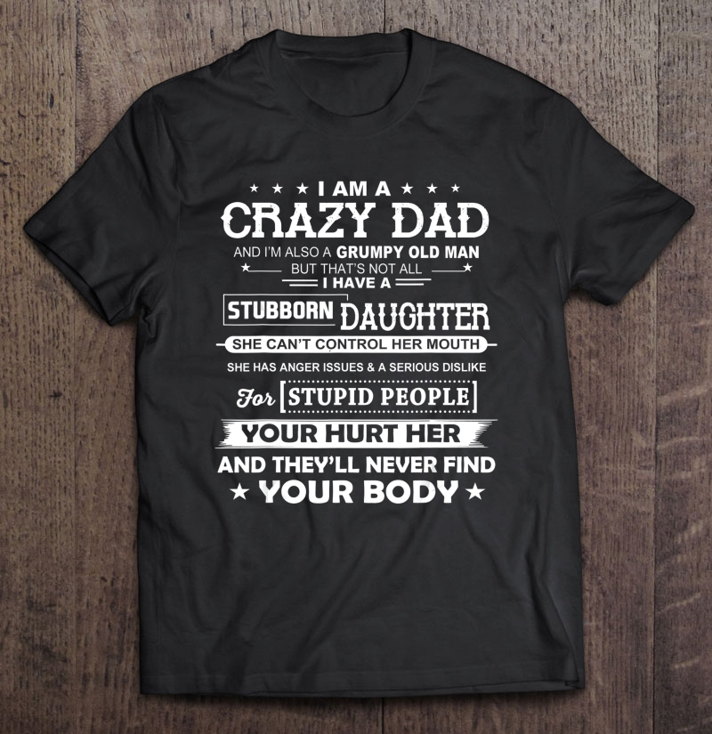 I am a crazy dad and i'm also a grumpy old man but that's not all i have a stubborn daughter shirt