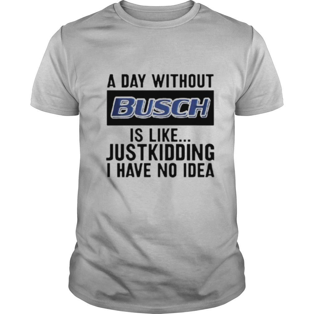 A day without Busch is like just kidding I have no idea shirt