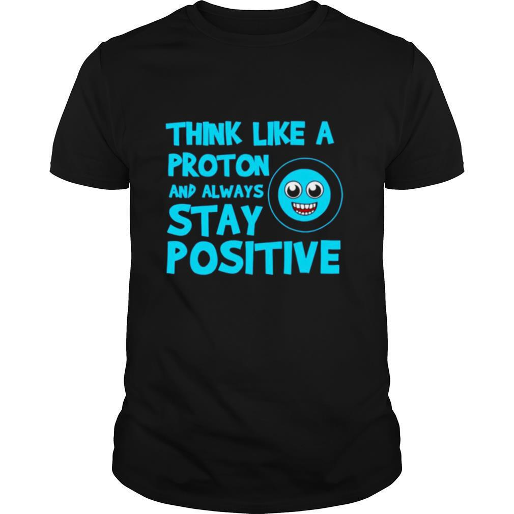 Biology Think Like A Proton Stay Positive Science shirt