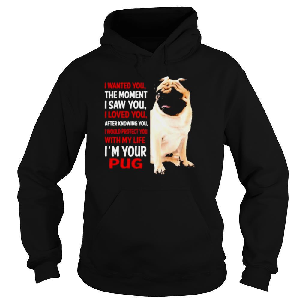 I Wanted You The Moment I Saw You I Loved You After Knowing You I'm Your Pug shirt