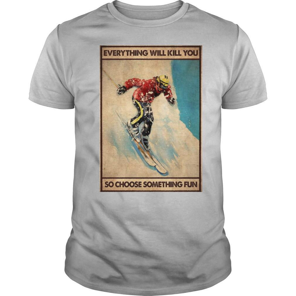 Snowboarding Everything Will Kill You So Choose Something Fun shirt