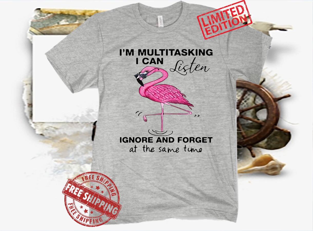 FLAMINGO I'M MULTITASKING I CAN LISTEN IGNORE AND FORGET SHIRT