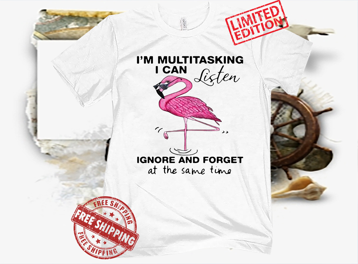 FLAMINGO I'M MULTITASKING I CAN LISTEN IGNORE AND FORGET T-SHIRT