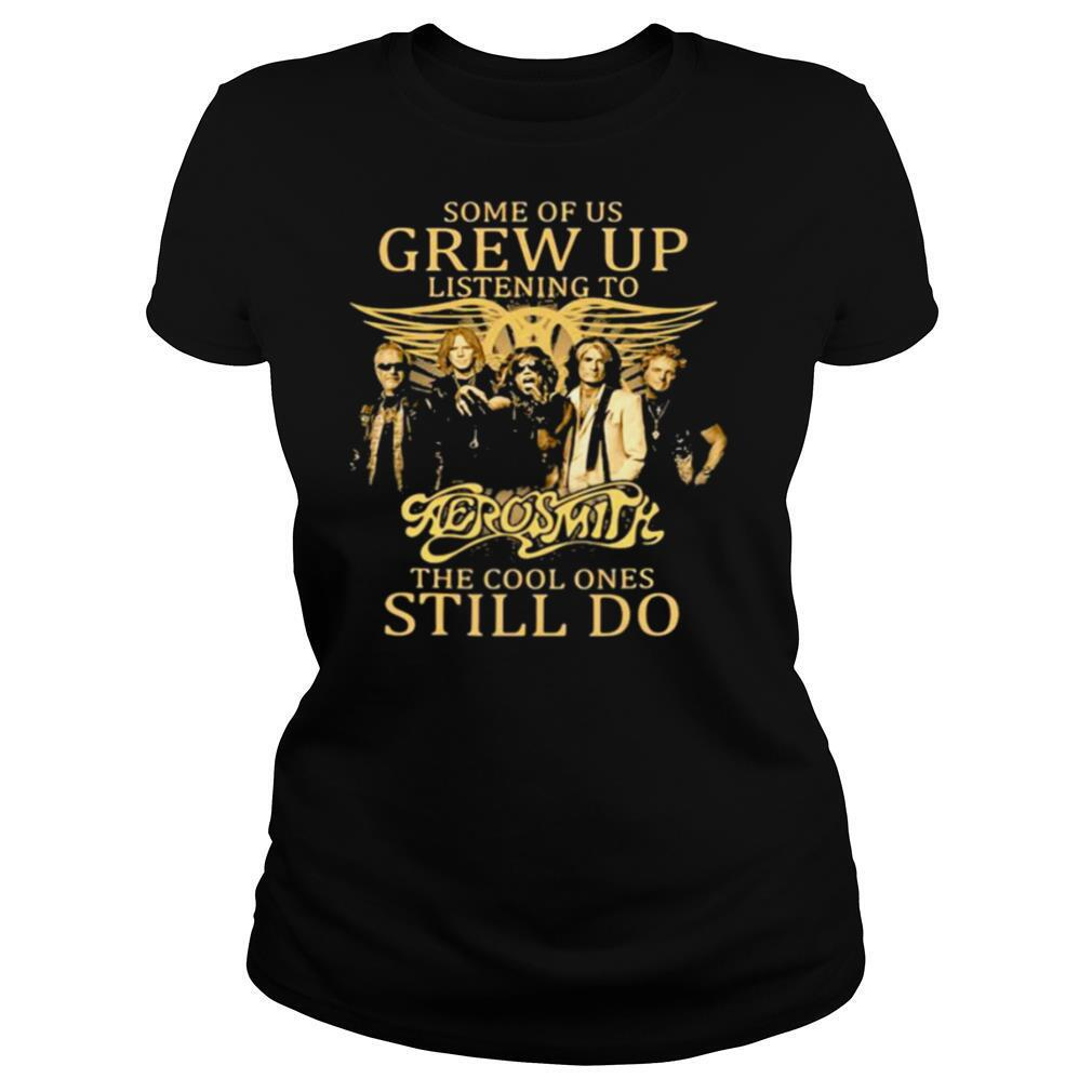 Some Of Us Grew Up Listening To Aerosmith The Cool Ones Still Do shirt