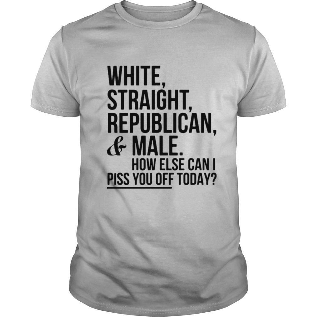 White Straight Republican And Male How Else Can I Piss You Off Today shirt