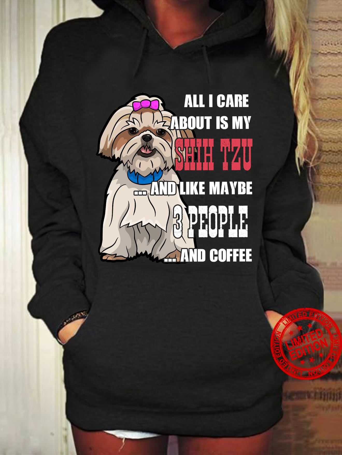 All I Care About Is My Shih Tzu And Like maybe 3 People Hoodies T-Shirt