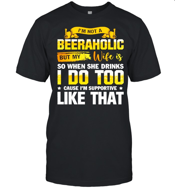 Im Not A Beeraholic But My Wife Is So When She Drink I Do Too shirt Classic Men's T-shirt