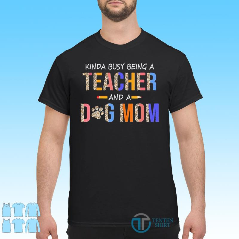 Kinda busy being a teacher and a dog mom for dog lovers shirt