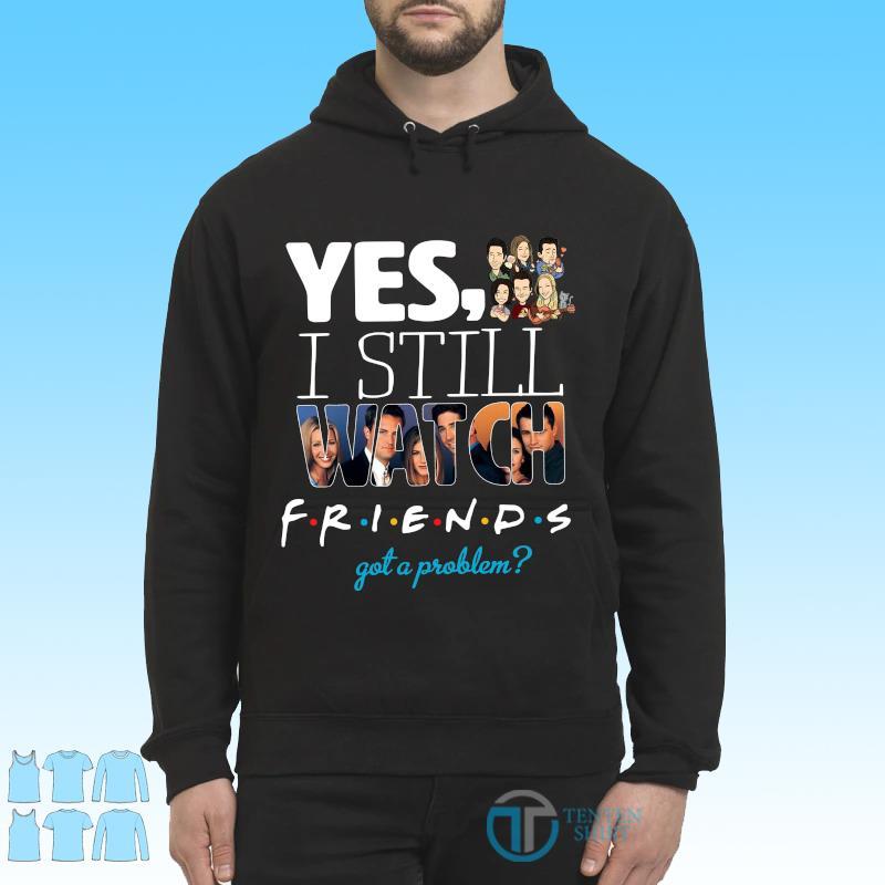 Official Yes I Still Watch Friends Got A Problem 2021 Shirt Hoodie